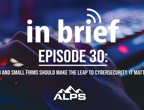 ALPS In Brief — Episode 30: Solo and Small Firms Should Make the Leap to Cybersecurity. It Matters.