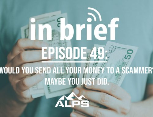 ALPS In Brief — Episode 49: Would You Send All Your Money to a Scammer? Maybe You Just Did.