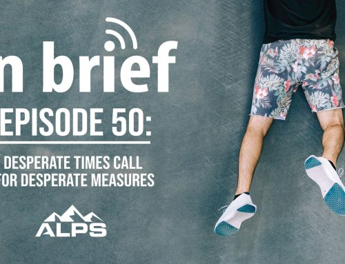 ALPS In Brief — Episode 50: Desperate Times Call For Desperate Measures
